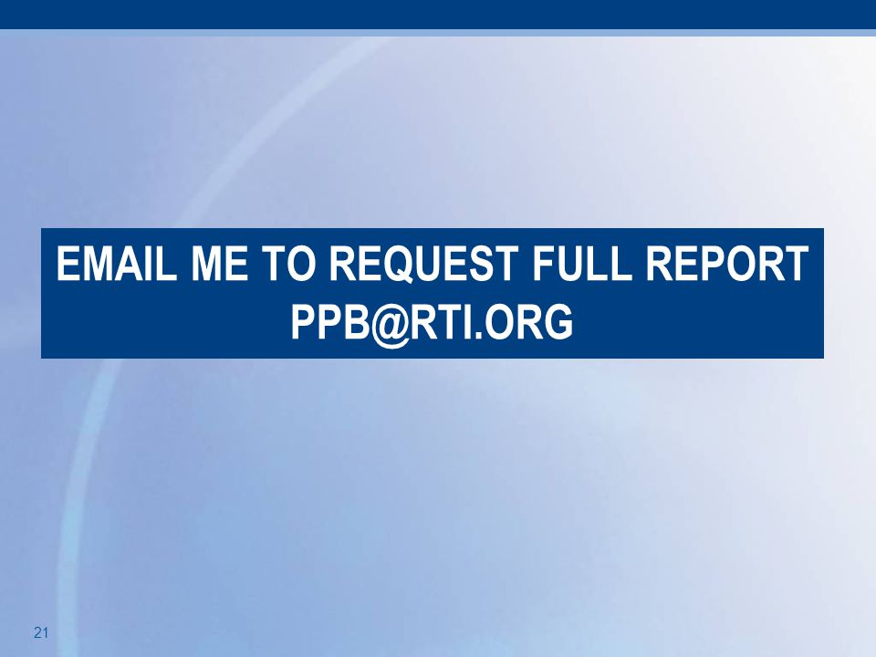 21 EMAIL ME TO REQUEST FULL REPORT PPB@RTI.ORG