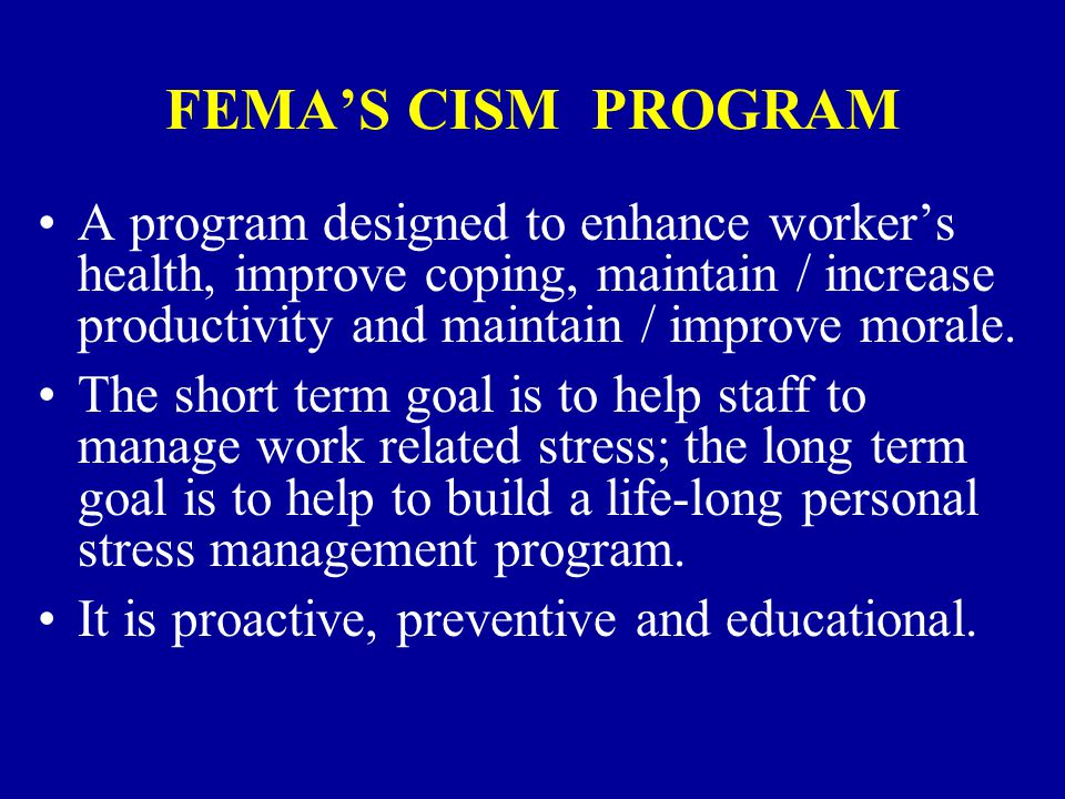 FEMA'S CISM PROGRAM A program designed to enhance worker's health, improve coping, maintain / increase productivity and maintain / improve morale.