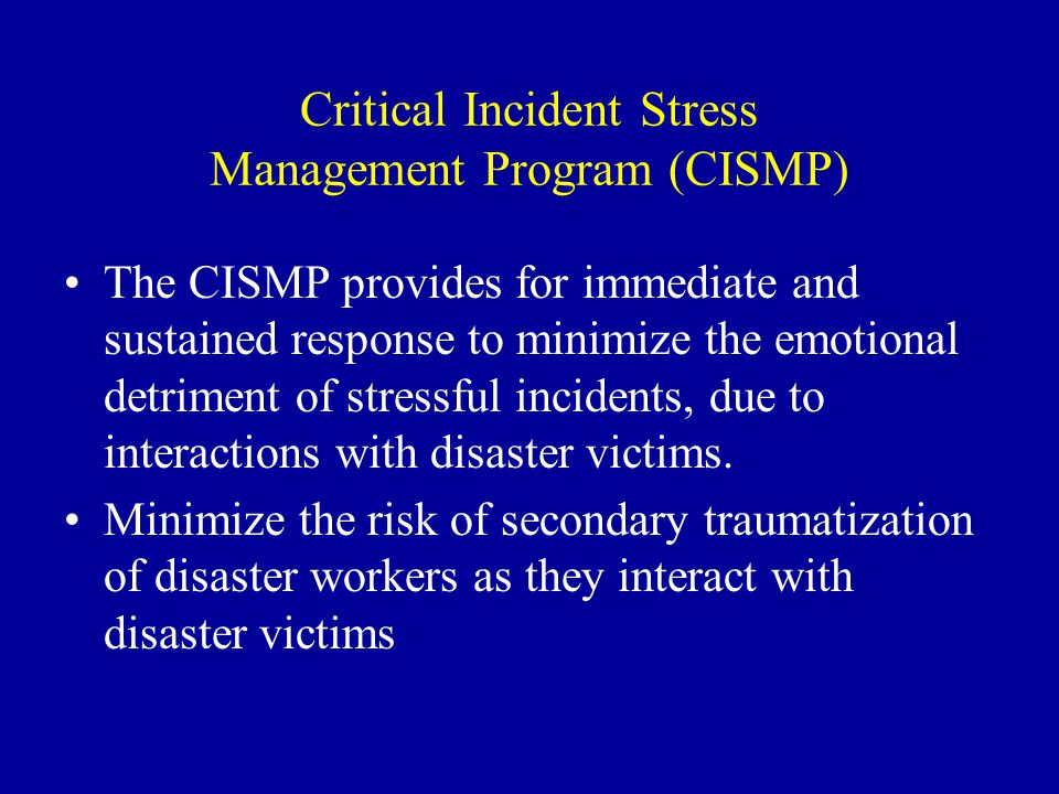 Critical Incident Stress Management Program (CISMP) The CISMP provides for immediate and sustained response to minimize the emotional detriment of stressful incidents, due to interactions with disaster victims.
