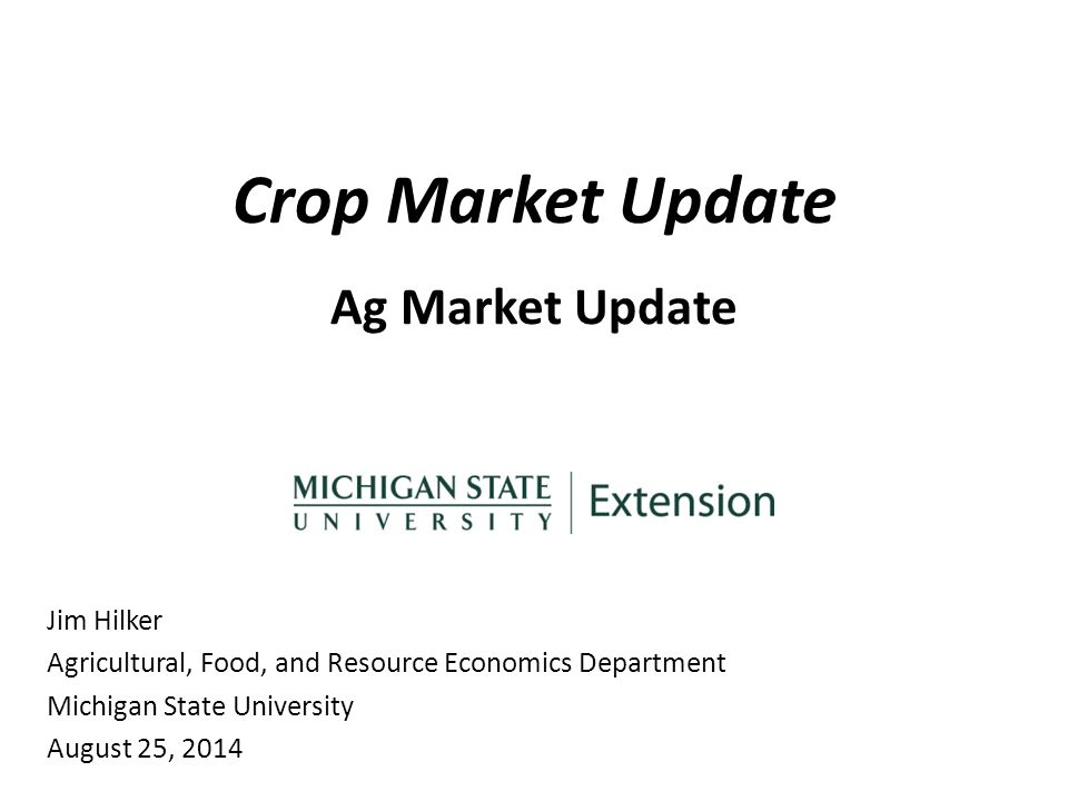 Crop Market Update Ag Market Update Jim Hilker Agricultural, Food, and Resource Economics Department Michigan State University August 25, 2014