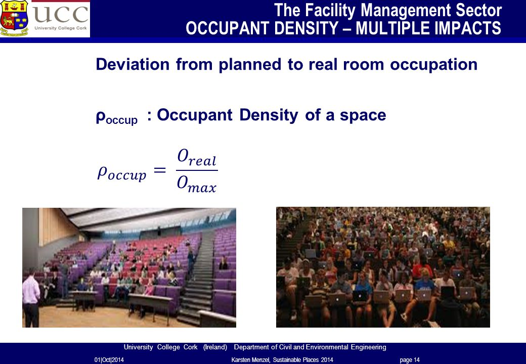 University College Cork (Ireland) Department of Civil and Environmental Engineering The Facility Management Sector OCCUPANT DENSITY – MULTIPLE IMPACTS Deviation from planned to real room occupation ρ occup : Occupant Density of a space 01|Oct|2014Karsten Menzel, Sustainable Places 2014page 14