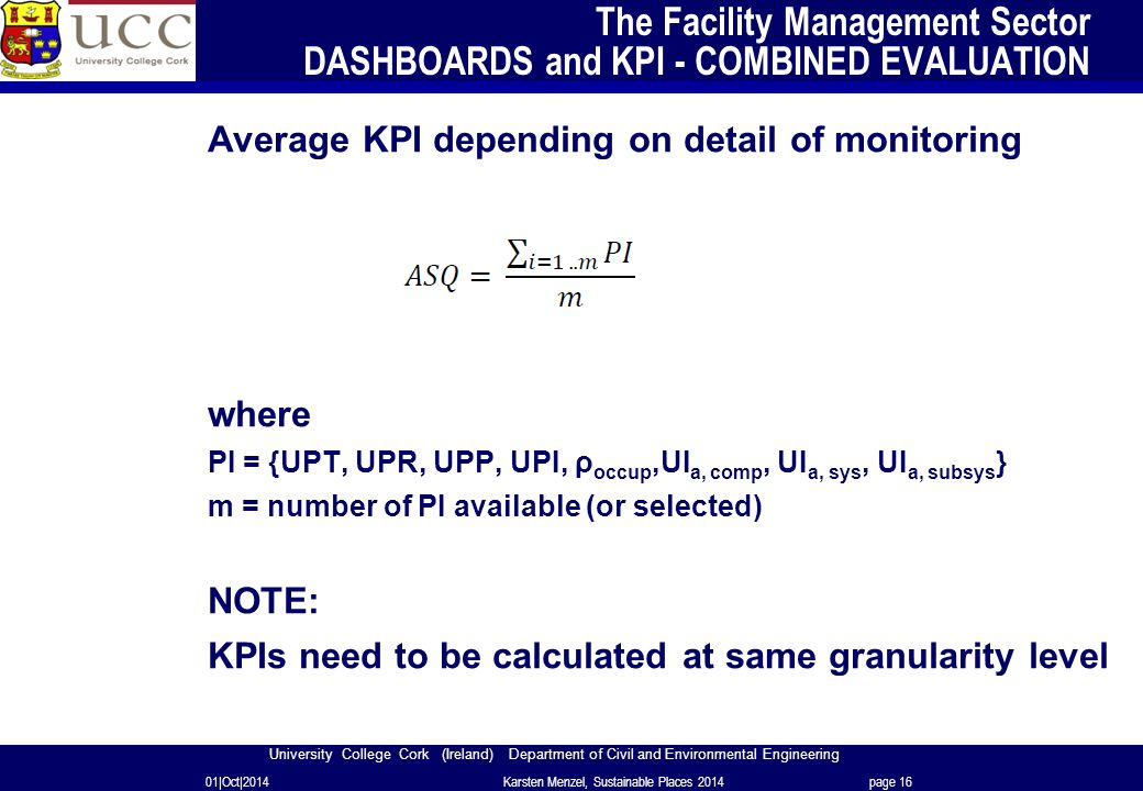 University College Cork (Ireland) Department of Civil and Environmental Engineering The Facility Management Sector DASHBOARDS and KPI - COMBINED EVALUATION Average KPI depending on detail of monitoring where PI = {UPT, UPR, UPP, UPI, ρ occup,UI a, comp, UI a, sys, UI a, subsys } m = number of PI available (or selected) NOTE: KPIs need to be calculated at same granularity level 01|Oct|2014Karsten Menzel, Sustainable Places 2014page 16