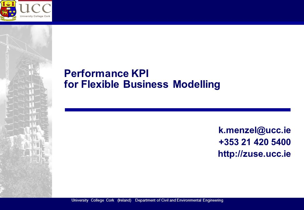 University College Cork (Ireland) Department of Civil and Environmental Engineering Performance KPI for Flexible Business Modelling k.menzel@ucc.ie +353 21 420 5400 http://zuse.ucc.ie
