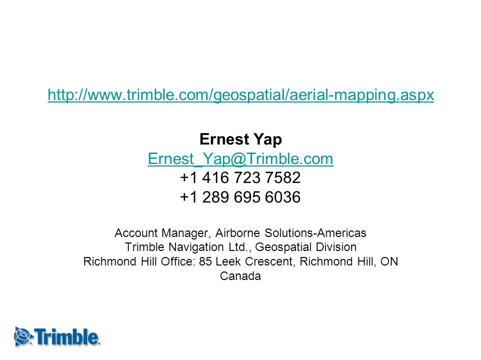 http://www.trimble.com/geospatial/aerial-mapping.aspx Ernest Yap Ernest_Yap@Trimble.com +1 416 723 7582 +1 289 695 6036 Account Manager, Airborne Solu