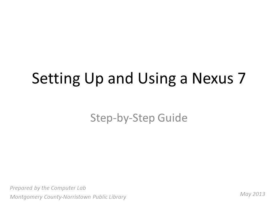 Setting Up and Using a Nexus 7 Step-by-Step Guide Prepared by the Computer Lab Montgomery County-Norristown Public Library May 2013