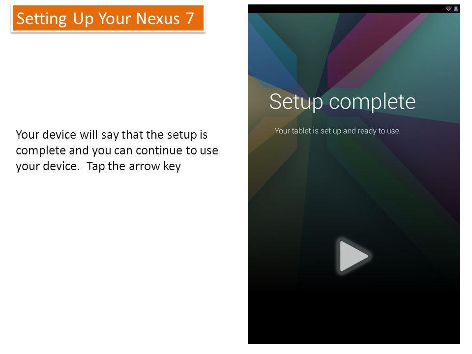 Setting Up Your Nexus 7 13 Your device will say that the setup is complete and you can continue to use your device.