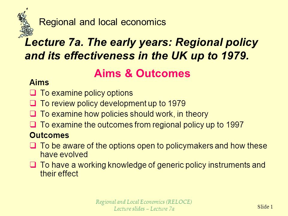 Regional and local economics Slide 22  Early policy experiments before 1945 successful  Regional policy had a positive affect in DAs  Location controls, effective and cheap but cost to potential jobs in non- assisted areas problem with Branch Plants  Capital subsidies, the backbone of policy, majority of spending and jobs.