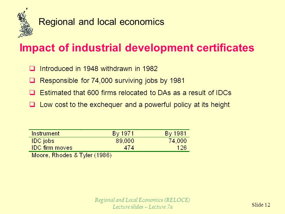 Regional and local economics Slide 12  Introduced in 1948 withdrawn in 1982  Responsible for 74,000 surviving jobs by 1981  Estimated that 600 firms relocated to DAs as a result of IDCs  Low cost to the exchequer and a powerful policy at its height Impact of industrial development certificates Regional and Local Economics (RELOCE) Lecture slides – Lecture 7a