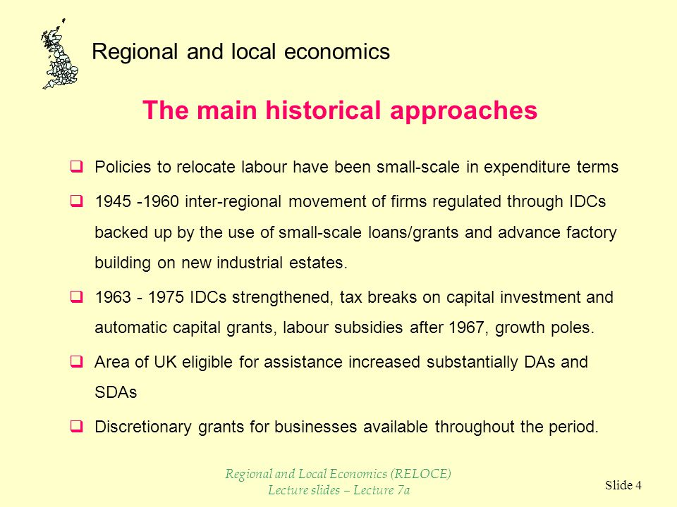 Regional and local economics Slide 4  Policies to relocate labour have been small-scale in expenditure terms  1945 -1960 inter-regional movement of firms regulated through IDCs backed up by the use of small-scale loans/grants and advance factory building on new industrial estates.