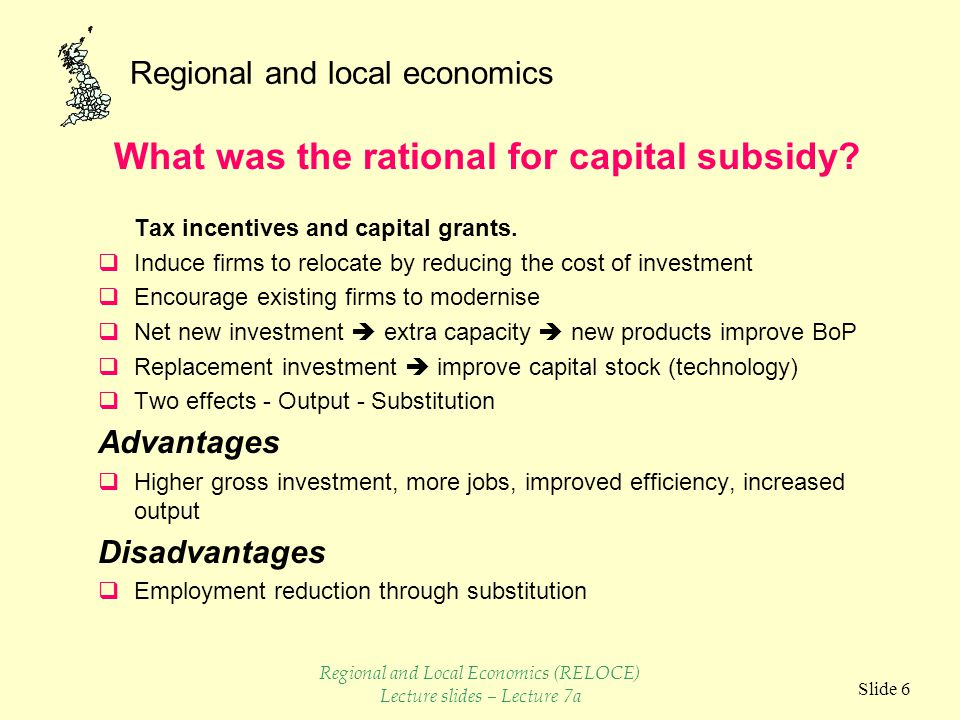 Regional and local economics Slide 17  Subsidy became important factor in firms investment planning  Peripheral areas became less specialised  Grants aided re-structuring of firms Problems  Too much investment – deadweight loss  Displacement of jobs in non-assisted areas and smaller firms Capital Subsidies as an aid to Diversification Regional and Local Economics (RELOCE) Lecture slides – Lecture 7a