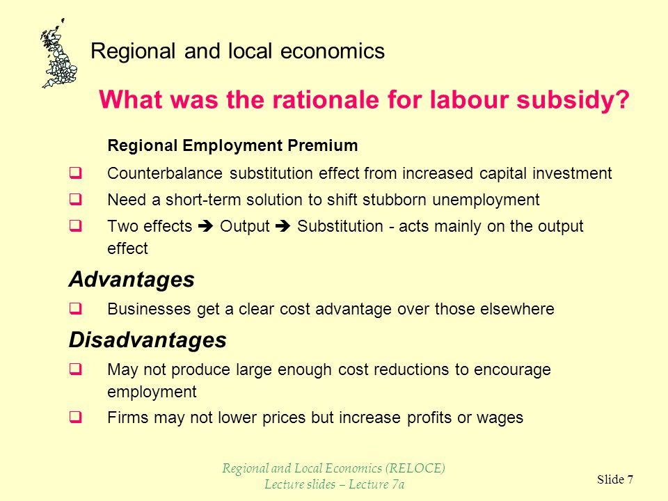 Regional and local economics Slide 7 Regional Employment Premium  Counterbalance substitution effect from increased capital investment  Need a short-term solution to shift stubborn unemployment  Two effects  Output  Substitution - acts mainly on the output effect Advantages  Businesses get a clear cost advantage over those elsewhere Disadvantages  May not produce large enough cost reductions to encourage employment  Firms may not lower prices but increase profits or wages What was the rationale for labour subsidy.
