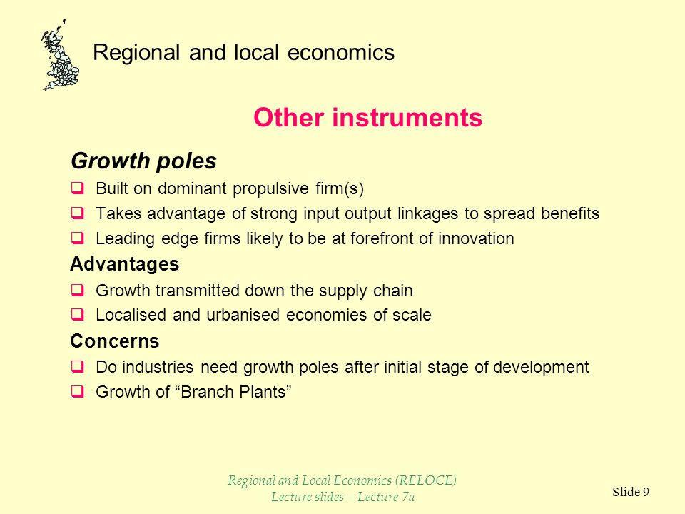 Regional and local economics Slide 9 Growth poles  Built on dominant propulsive firm(s)  Takes advantage of strong input output linkages to spread benefits  Leading edge firms likely to be at forefront of innovation Advantages  Growth transmitted down the supply chain  Localised and urbanised economies of scale Concerns  Do industries need growth poles after initial stage of development  Growth of Branch Plants Other instruments Regional and Local Economics (RELOCE) Lecture slides – Lecture 7a
