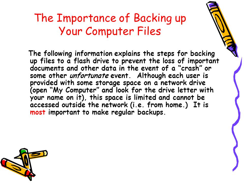 The Importance of Backing up Your Computer Files The following information explains the steps for backing up files to a flash drive to prevent the loss of important documents and other data in the event of a crash or some other unfortunate event.