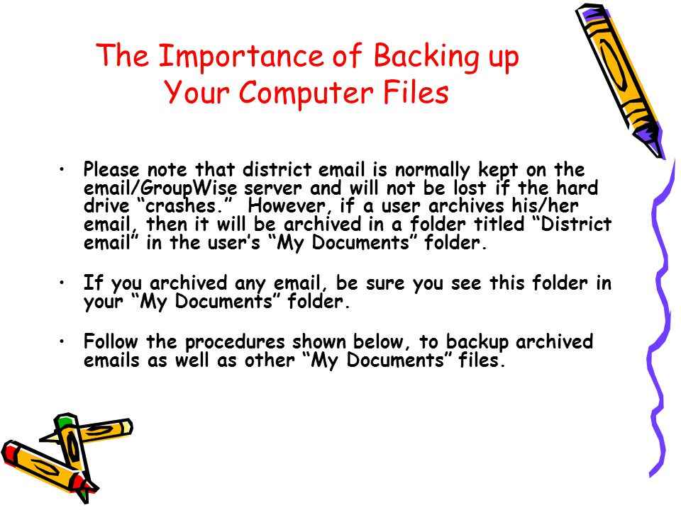 The Importance of Backing up Your Computer Files Please note that district email is normally kept on the email/GroupWise server and will not be lost if the hard drive crashes. However, if a user archives his/her email, then it will be archived in a folder titled District email in the user's My Documents folder.