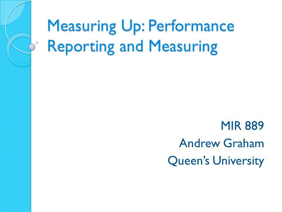 Measuring Up: Performance Reporting and Measuring MIR 889 Andrew Graham Queen's University