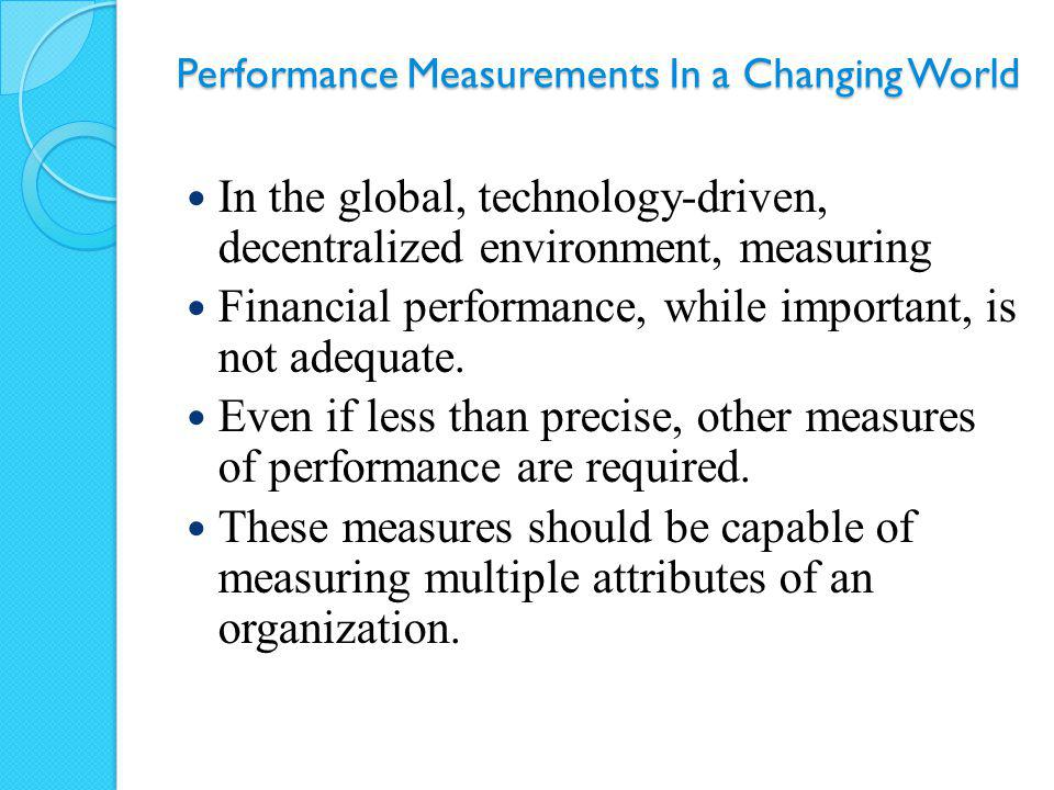 Performance Measurements In a Changing World In the global, technology-driven, decentralized environment, measuring Financial performance, while impor