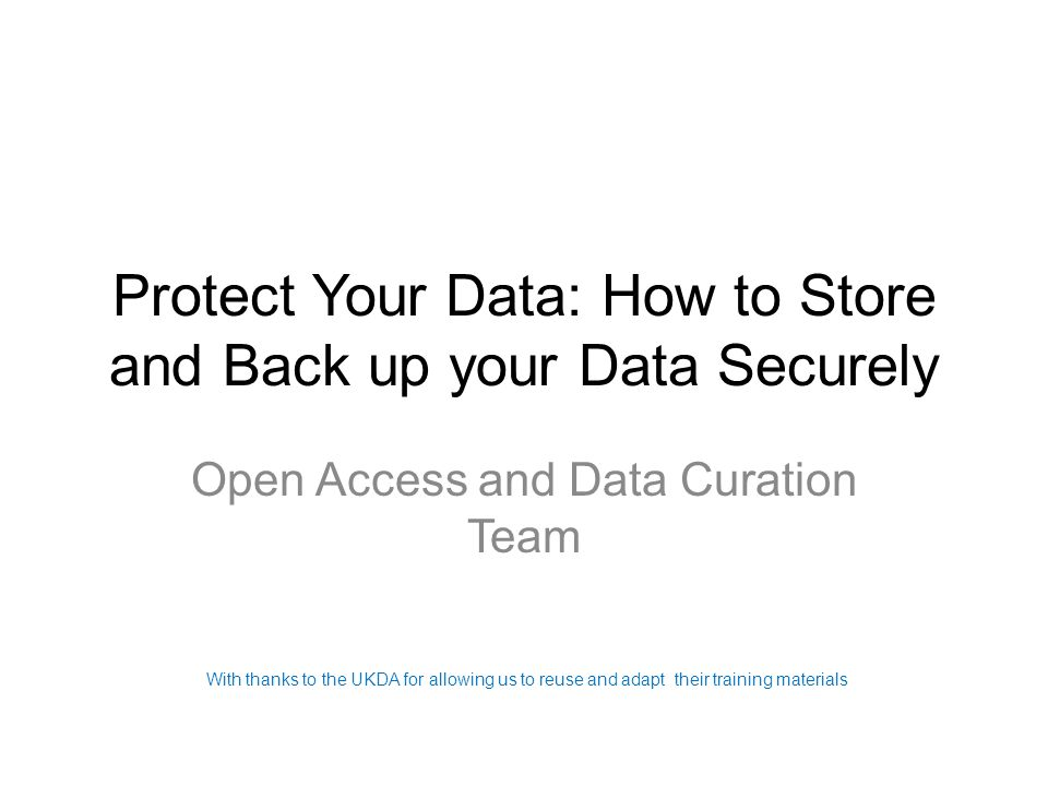 Protect Your Data: How to Store and Back up your Data Securely Open Access and Data Curation Team With thanks to the UKDA for allowing us to reuse and