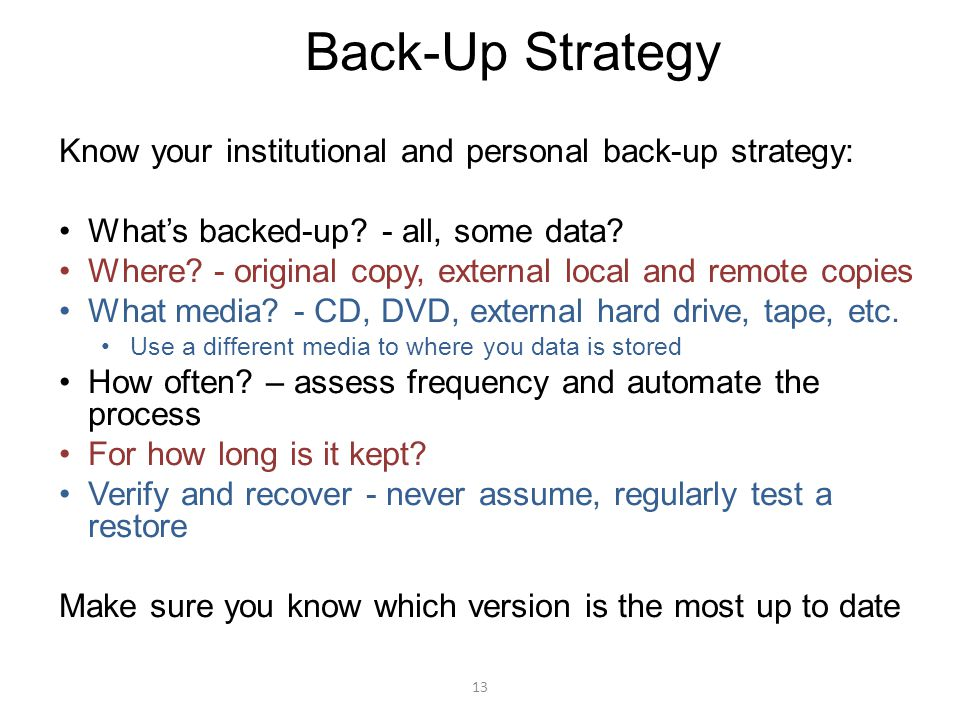13 Back-Up Strategy Know your institutional and personal back-up strategy: What's backed-up? - all, some data? Where? - original copy, external local