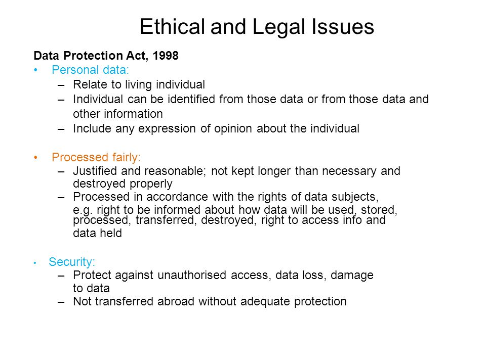 Ethical and Legal Issues Data Protection Act, 1998 Personal data: –Relate to living individual –Individual can be identified from those data or from t
