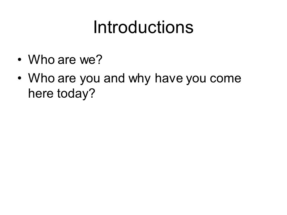 Introductions Who are we? Who are you and why have you come here today?