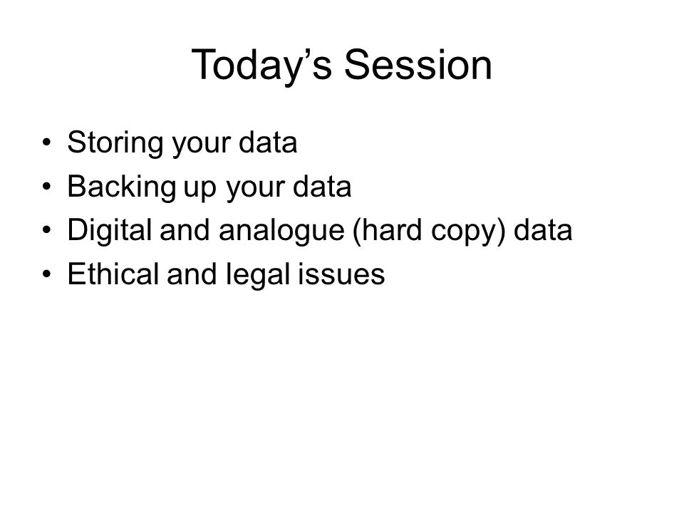 Today's Session Storing your data Backing up your data Digital and analogue (hard copy) data Ethical and legal issues