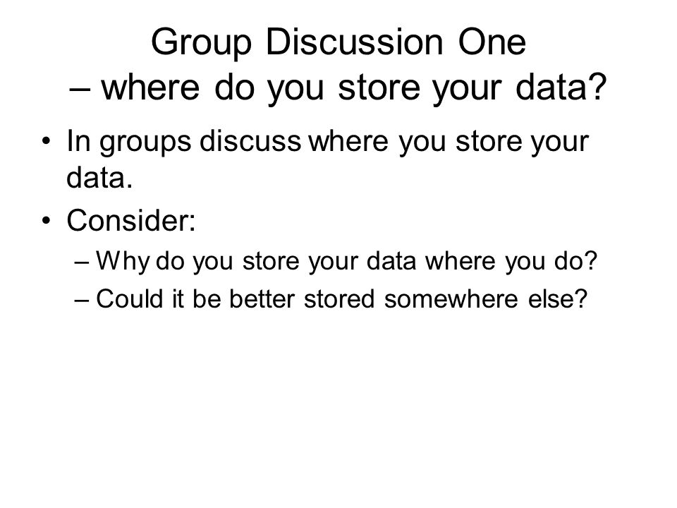 Group Discussion One – where do you store your data? In groups discuss where you store your data. Consider: –Why do you store your data where you do?