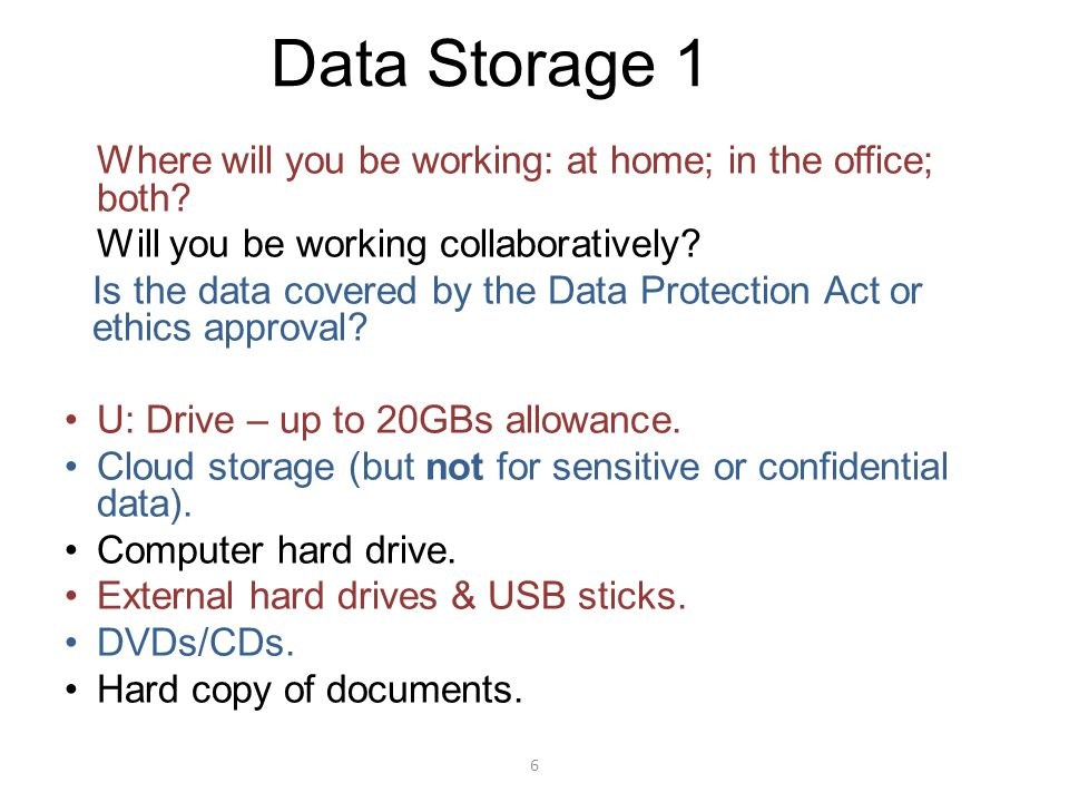 6 Data Storage 1 Where will you be working: at home; in the office; both? Will you be working collaboratively? Is the data covered by the Data Protect