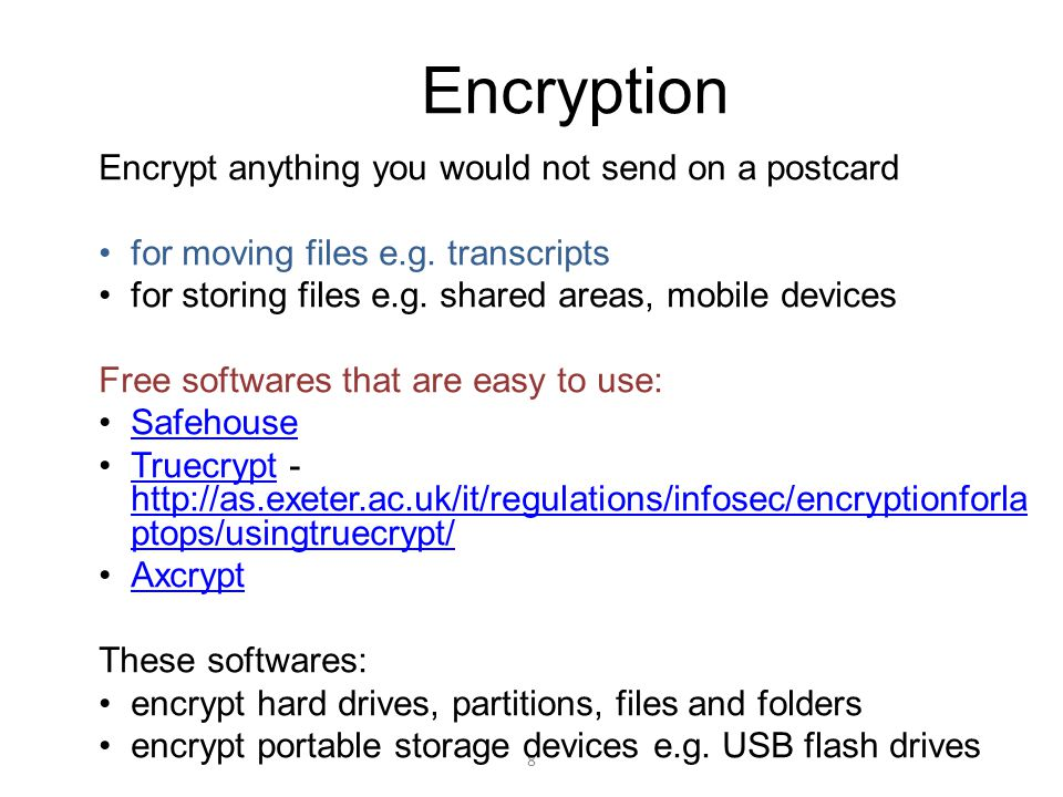8 Encryption Encrypt anything you would not send on a postcard for moving files e.g. transcripts for storing files e.g. shared areas, mobile devices F
