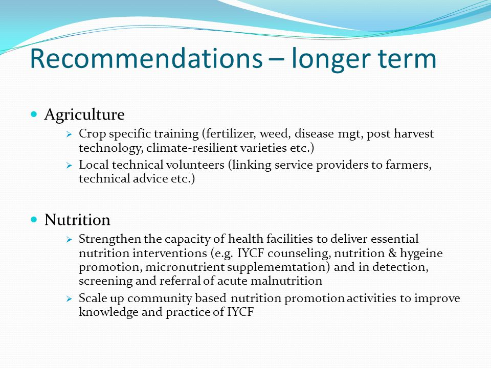 Recommendations – longer term Agriculture  Crop specific training (fertilizer, weed, disease mgt, post harvest technology, climate-resilient varieties etc.)  Local technical volunteers (linking service providers to farmers, technical advice etc.) Nutrition  Strengthen the capacity of health facilities to deliver essential nutrition interventions (e.g.