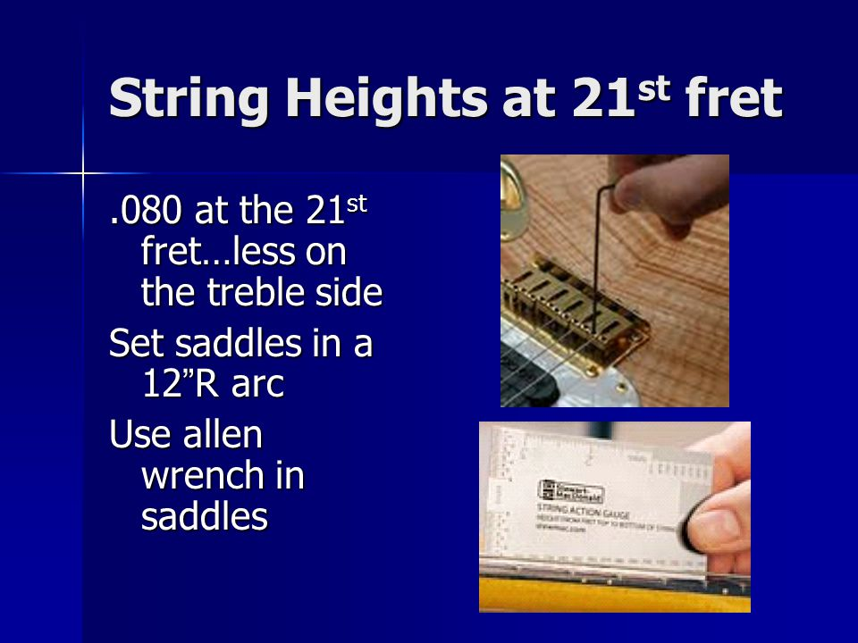 String Heights at 21 st fret.080 at the 21 st fret…less on the treble side Set saddles in a 12 R arc Use allen wrench in saddles