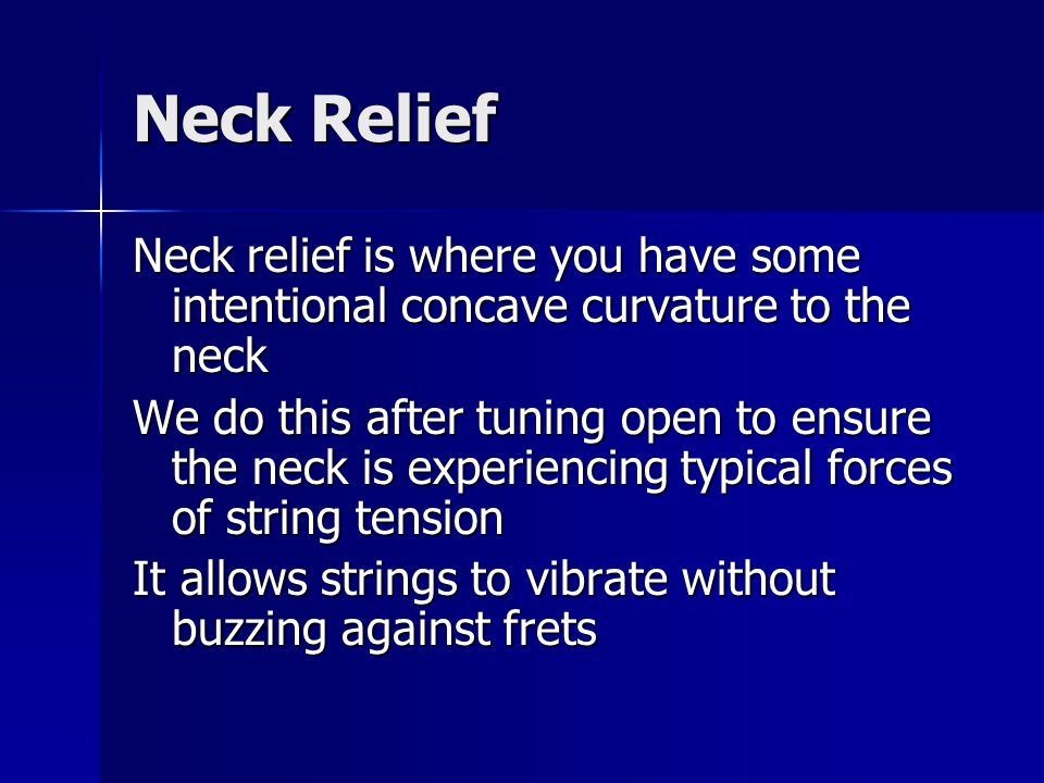 Neck Relief Neck relief is where you have some intentional concave curvature to the neck We do this after tuning open to ensure the neck is experiencing typical forces of string tension It allows strings to vibrate without buzzing against frets