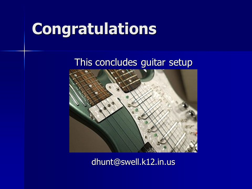 Congratulations This concludes guitar setup dhunt@swell.k12.in.us