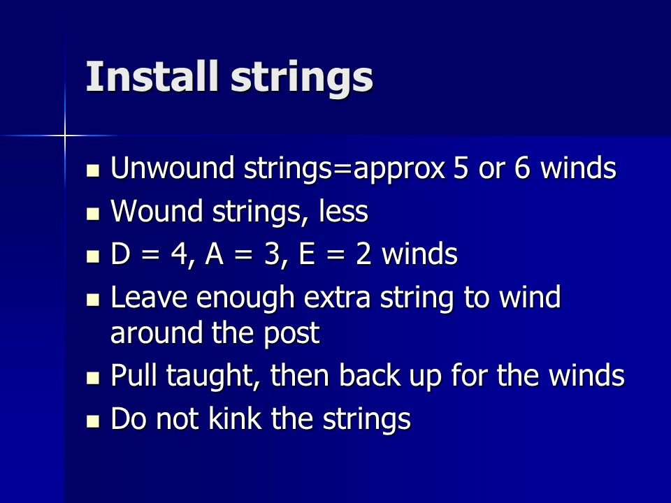 Install strings Unwound strings=approx 5 or 6 winds Unwound strings=approx 5 or 6 winds Wound strings, less Wound strings, less D = 4, A = 3, E = 2 winds D = 4, A = 3, E = 2 winds Leave enough extra string to wind around the post Leave enough extra string to wind around the post Pull taught, then back up for the winds Pull taught, then back up for the winds Do not kink the strings Do not kink the strings