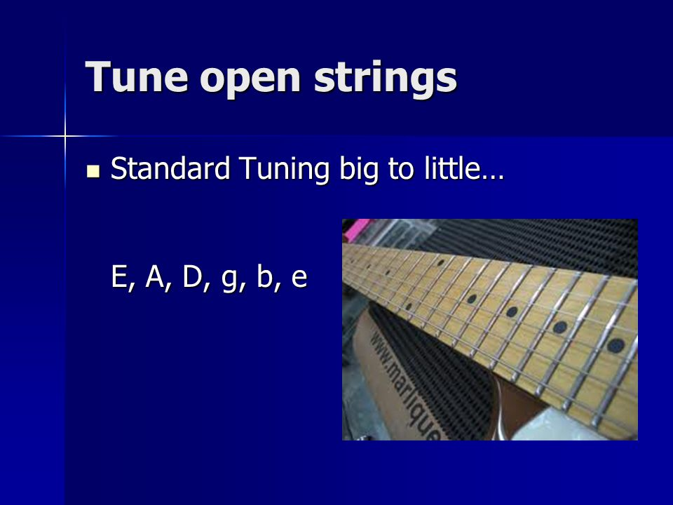 Tune open strings Standard Tuning big to little… E, A, D, g, b, e Standard Tuning big to little… E, A, D, g, b, e