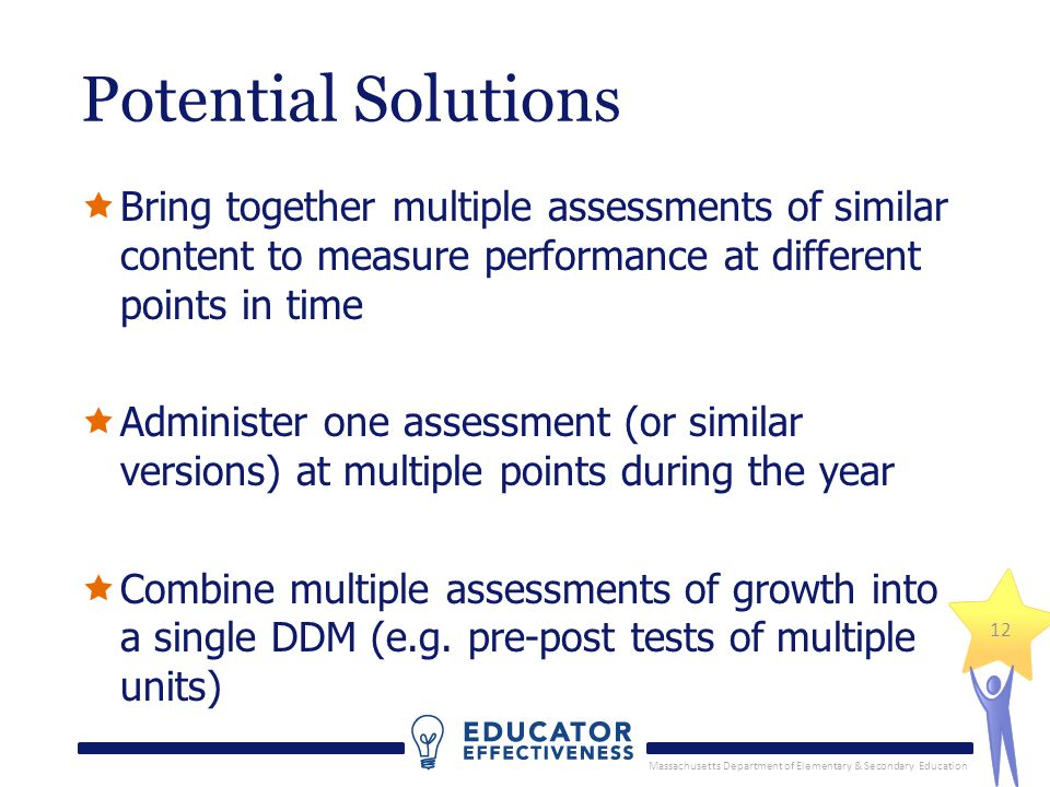 Massachusetts Department of Elementary & Secondary Education 12 Potential Solutions  Bring together multiple assessments of similar content to measure performance at different points in time  Administer one assessment (or similar versions) at multiple points during the year  Combine multiple assessments of growth into a single DDM (e.g.