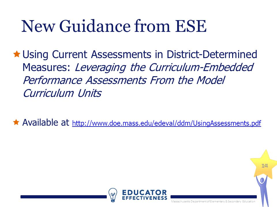 Massachusetts Department of Elementary & Secondary Education 14 New Guidance from ESE  Using Current Assessments in District-Determined Measures: Leveraging the Curriculum-Embedded Performance Assessments From the Model Curriculum Units  Available at http://www.doe.mass.edu/edeval/ddm/UsingAssessments.pdf http://www.doe.mass.edu/edeval/ddm/UsingAssessments.pdf 14