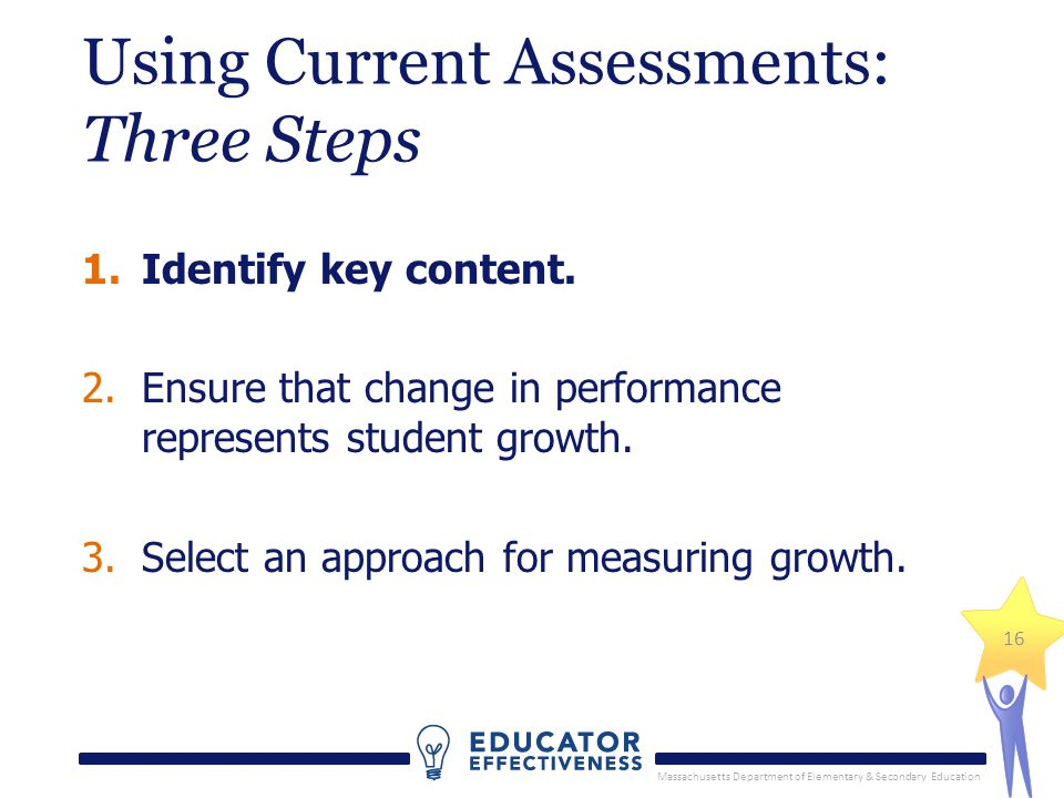 Massachusetts Department of Elementary & Secondary Education 16 Using Current Assessments: Three Steps 1.Identify key content.