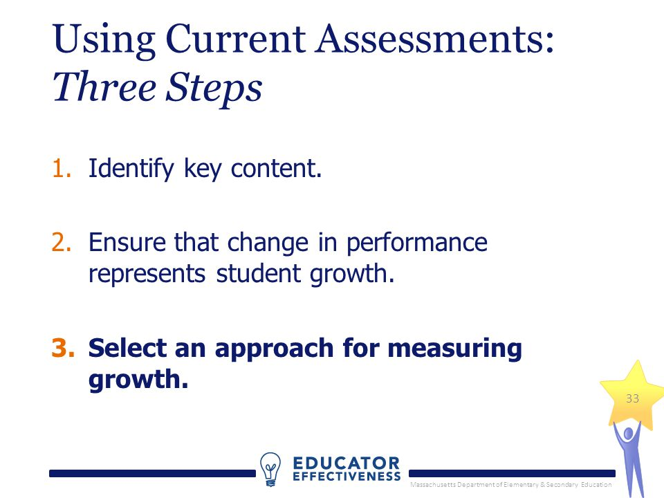 Massachusetts Department of Elementary & Secondary Education 33 Using Current Assessments: Three Steps 1.Identify key content.