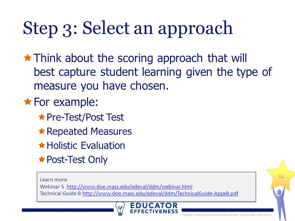 Massachusetts Department of Elementary & Secondary Education 34 Step 3: Select an approach  Think about the scoring approach that will best capture student learning given the type of measure you have chosen.