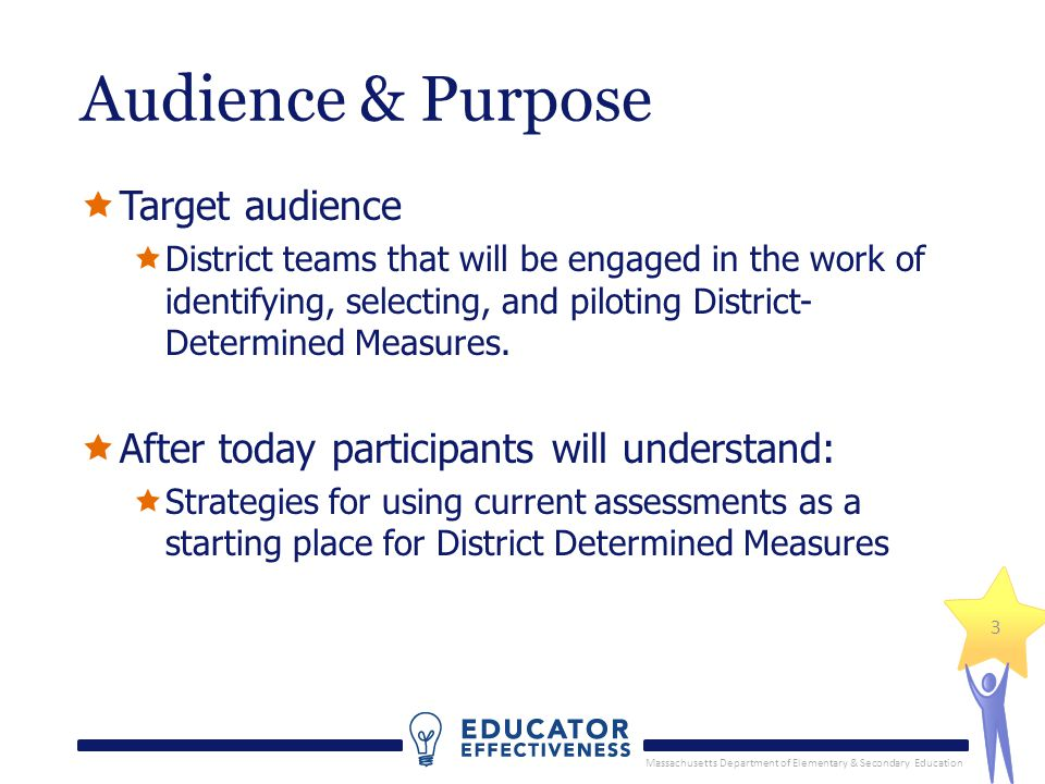 Massachusetts Department of Elementary & Secondary Education 3 Audience & Purpose  Target audience  District teams that will be engaged in the work of identifying, selecting, and piloting District- Determined Measures.