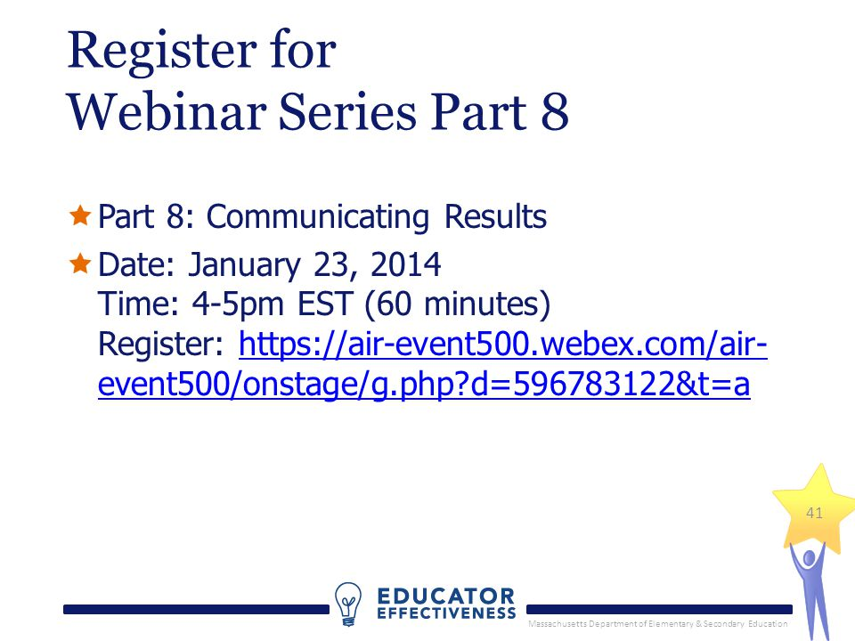 Massachusetts Department of Elementary & Secondary Education 41 Register for Webinar Series Part 8  Part 8: Communicating Results  Date: January 23, 2014 Time: 4-5pm EST (60 minutes) Register: https://air-event500.webex.com/air- event500/onstage/g.php d=596783122&t=ahttps://air-event500.webex.com/air- event500/onstage/g.php d=596783122&t=a