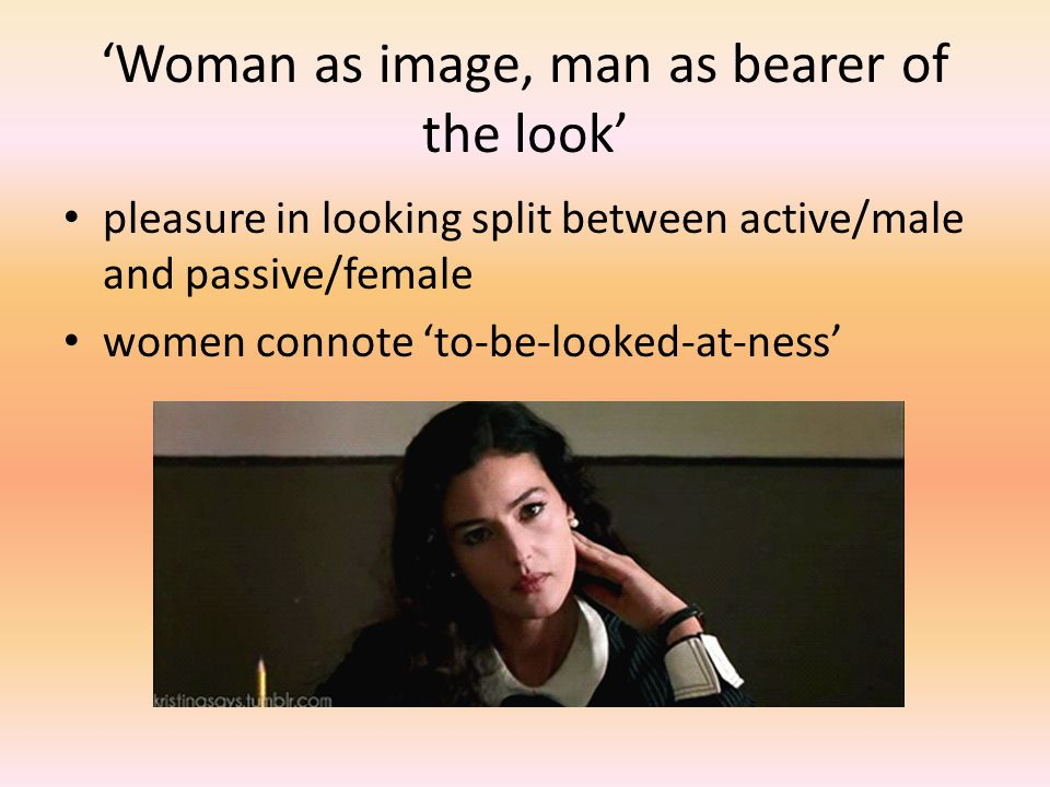'Woman as image, man as bearer of the look' pleasure in looking split between active/male and passive/female women connote 'to-be-looked-at-ness'