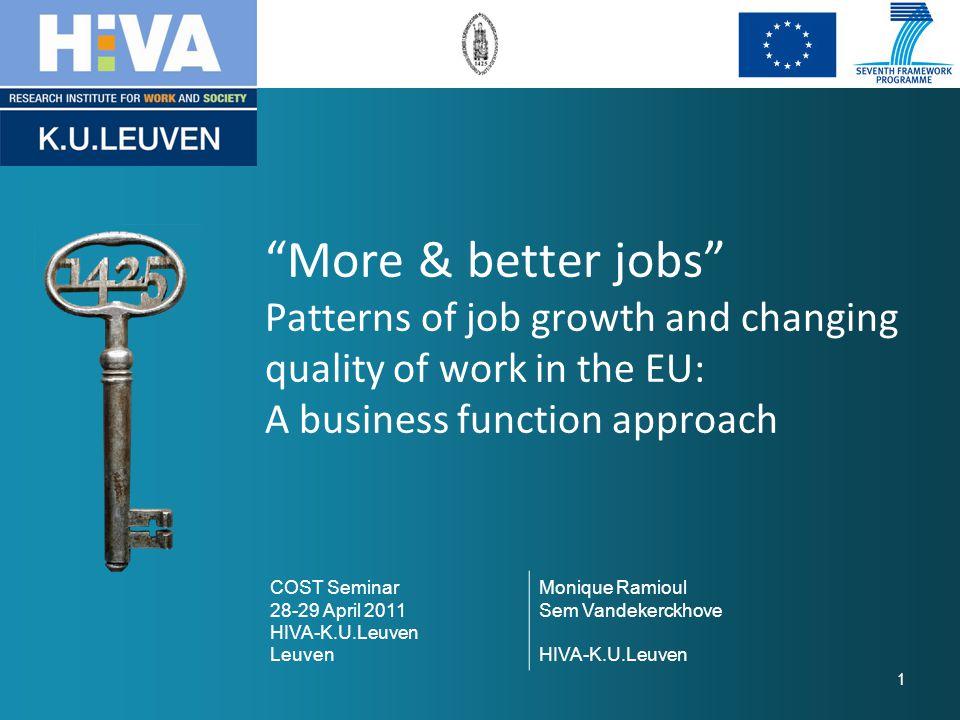More & better jobs Patterns of job growth and changing quality of work in the EU: A business function approach COST Seminar 28-29 April 2011 HIVA-K.U.Leuven Leuven Monique Ramioul Sem Vandekerckhove HIVA-K.U.Leuven 1