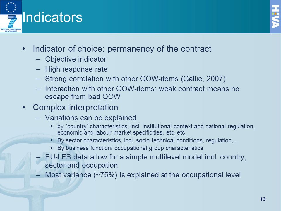 Indicators Indicator of choice: permanency of the contract –Objective indicator –High response rate –Strong correlation with other QOW-items (Gallie, 2007) –Interaction with other QOW-items: weak contract means no escape from bad QOW Complex interpretation –Variations can be explained by country characteristics, incl.