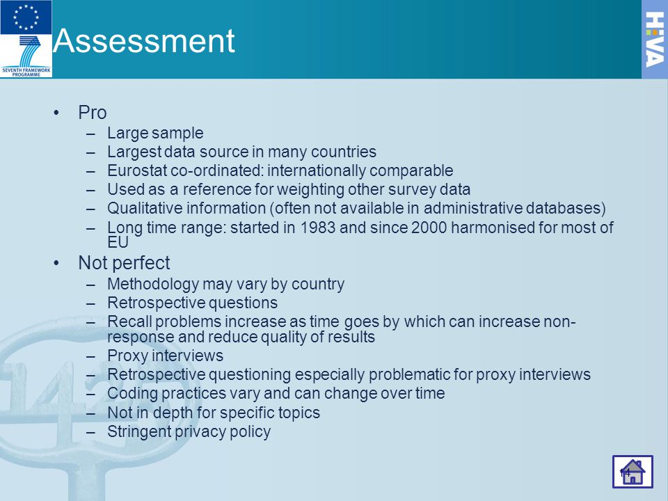 Assessment Pro –Large sample –Largest data source in many countries –Eurostat co-ordinated: internationally comparable –Used as a reference for weighting other survey data –Qualitative information (often not available in administrative databases) –Long time range: started in 1983 and since 2000 harmonised for most of EU Not perfect –Methodology may vary by country –Retrospective questions –Recall problems increase as time goes by which can increase non- response and reduce quality of results –Proxy interviews –Retrospective questioning especially problematic for proxy interviews –Coding practices vary and can change over time –Not in depth for specific topics –Stringent privacy policy 14
