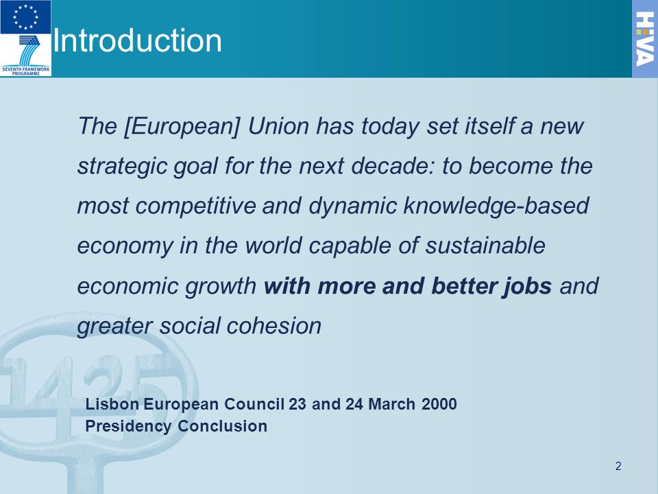 Introduction The [European] Union has today set itself a new strategic goal for the next decade: to become the most competitive and dynamic knowledge-based economy in the world capable of sustainable economic growth with more and better jobs and greater social cohesion Lisbon European Council 23 and 24 March 2000 Presidency Conclusion 2