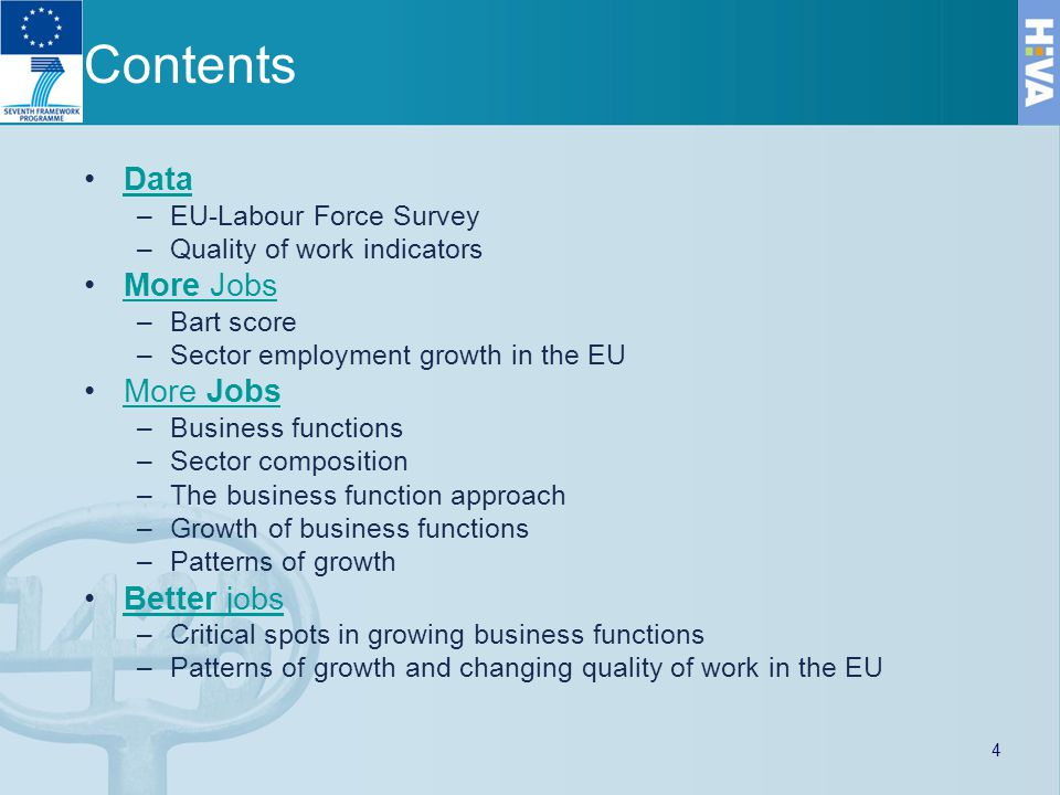 Contents Data –EU-Labour Force Survey –Quality of work indicators More JobsMore Jobs –Bart score –Sector employment growth in the EU More JobsMore Jobs –Business functions –Sector composition –The business function approach –Growth of business functions –Patterns of growth Better jobsBetter jobs –Critical spots in growing business functions –Patterns of growth and changing quality of work in the EU 4