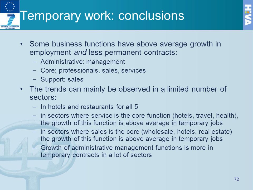 Temporary work: conclusions Some business functions have above average growth in employment and less permanent contracts: –Administrative: management –Core: professionals, sales, services –Support: sales The trends can mainly be observed in a limited number of sectors: –In hotels and restaurants for all 5 –in sectors where service is the core function (hotels, travel, health), the growth of this function is above average in temporary jobs –in sectors where sales is the core (wholesale, hotels, real estate) the growth of this function is above average in temporary jobs –Growth of administrative management functions is more in temporary contracts in a lot of sectors 72