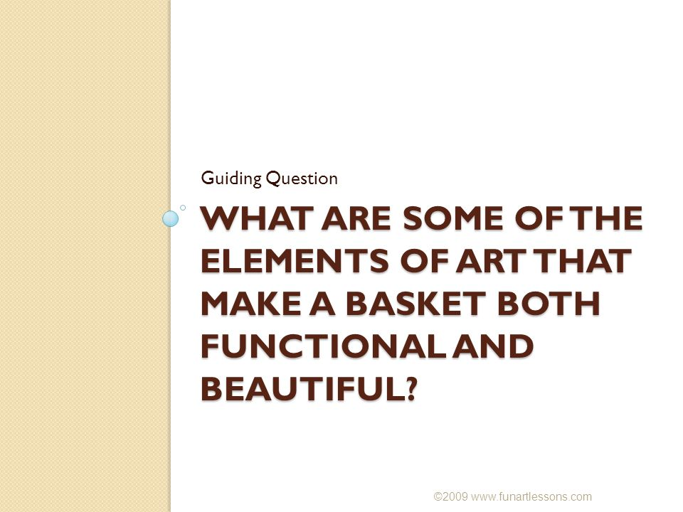 Guiding Question WHAT ARE SOME OF THE ELEMENTS OF ART THAT MAKE A BASKET BOTH FUNCTIONAL AND BEAUTIFUL