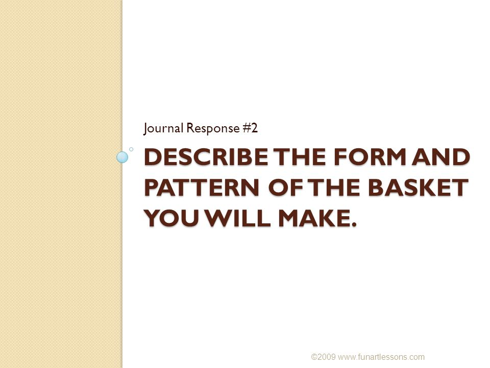 DESCRIBE THE FORM AND PATTERN OF THE BASKET YOU WILL MAKE.